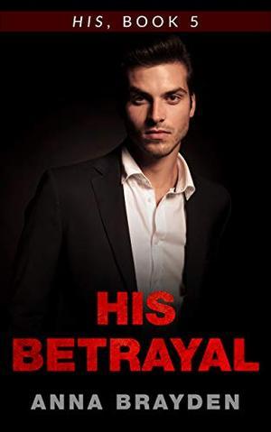 His Betrayal: His, Book 5 by Anna Brayden