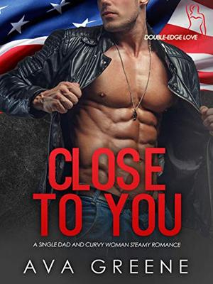 CLOSE TO YOU: A Single Dad and Curvy Woman Steamy Romance by Ava Greene