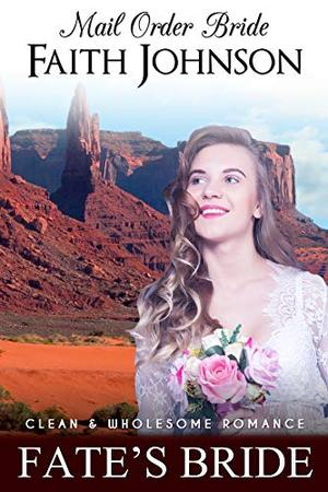 Mail Order Bride: Fate's Bride: Clean and Wholesome Western Historical Romance by Faith Johnson