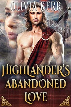 Highlander's Abandoned Love: A Steamy Scottish Medieval Historical Romance Novel by olivia kerr