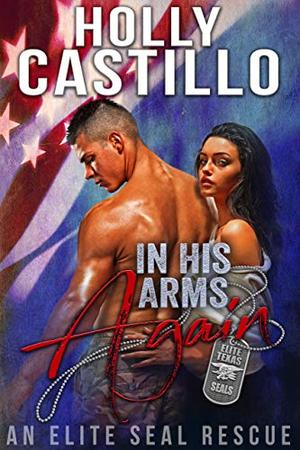 In His Arms Again: An Elite SEAL Rescue by Holly Castillo