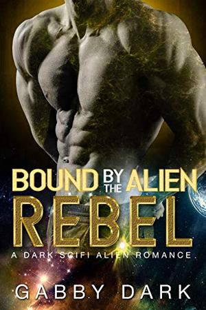 Bound by the Alien Rebel : A Warrior Assassin Alien Romance by Gabby Dark