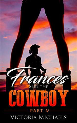 Frances and the Cowboy - Part IV by Victoria Michaels