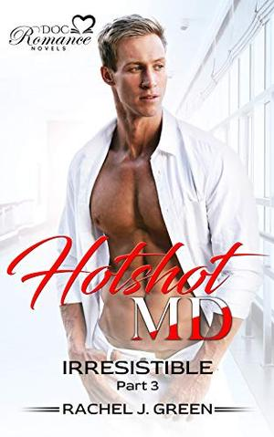 HOTSHOT MD - Irresistible  - A Small-town doctor love story : by Rachel J. Green