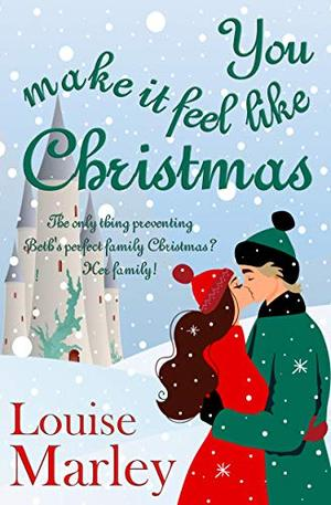 You Make It Feel Like Christmas: Feel-good romantic comedy, perfect for the festive season by Louise Marley