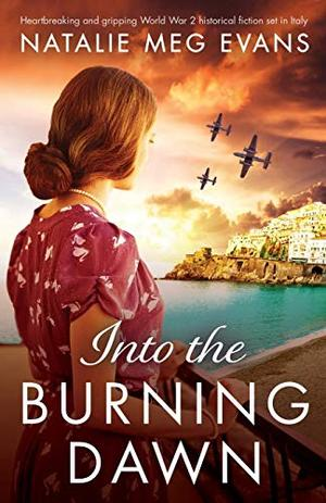 Into the Burning Dawn: Heartbreaking and gripping World War 2 historical fiction set in Italy by Natalie Meg Evans