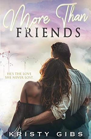 More Than Friends : A friends-to-lovers, second chance love story by Kristy Gibs