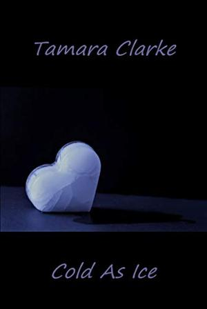 Cold As Ice by Tamara Clarke