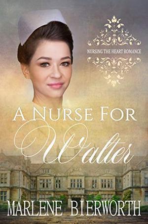 A Nurse for Walter by Marlene Bierworth