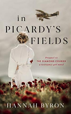 In Picardy's Fields: Prequel to The Diamond Courier by Hannah Byron