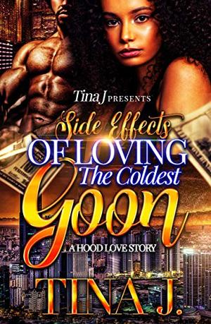 Side Effects Of Loving The Coldest Goon: A Hood Love Story by Tina J