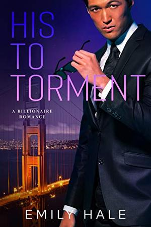 His To Torment: A Billionaire Romance by Emily Hale