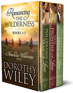 Romancing the Wilderness: American Wilderness Series Boxed Bundle Books 1 - 3 by Dorothy Wiley