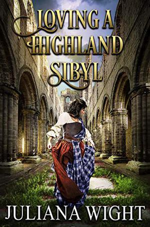 Loving a Highland Sibyl: Scottish Medieval Highlander Romance by Juliana Wight