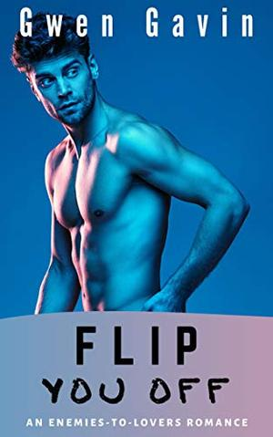 Flip You Off (Contemporary Enemies-to-Lovers Small-town Romance) by Gwen Gavin