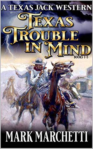 Texas Trouble In Mind: A Texas Jack Western Books One, Two And Three by Mark Marchetti