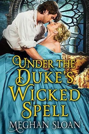 Under the Duke's Wicked Spell: A Historical Regency Romance Book by Meghan Sloan