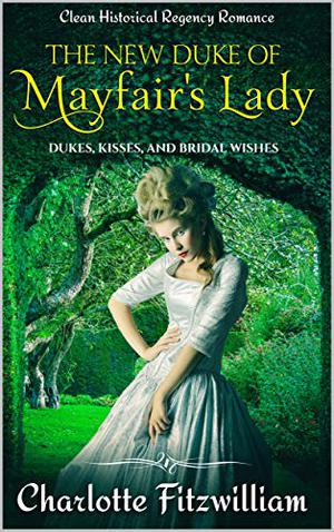 The New Duke of Mayfair's Lady: Clean Historical Regency Romance: Dukes, Kisses, and Bridal Wishes by Charlotte Fitzwilliam, His Everlasting Love Media