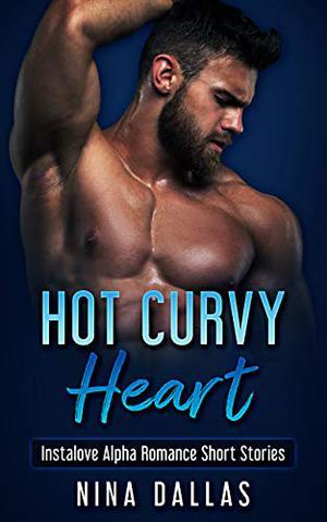 Hot Curvy Heart: An Instalove Alpha Romance Short Stories by Nina Dallas