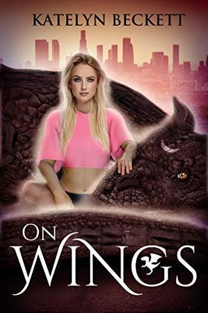 On Wings: A Reverse Harem Dragon Shifter Romance by Katelyn Beckett