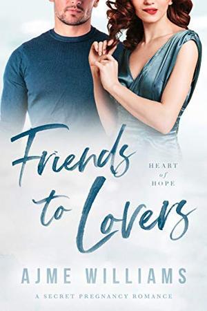 Friends to Lovers: A Secret Pregnancy Romance by Ajme Williams