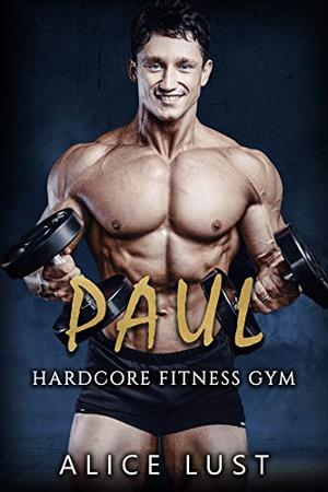 Paul: Hardcore Fitness Gym Book 2 by Alice Lust