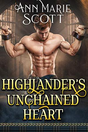 Highlander's Unchained Heart : A Steamy Scottish Medieval Historical Romance by Ann Marie Scott
