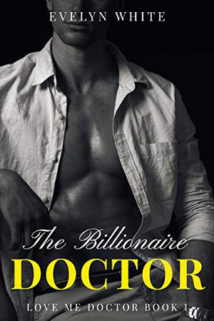 The Billionaire Doctor: Love me Doctor by Evelyn White
