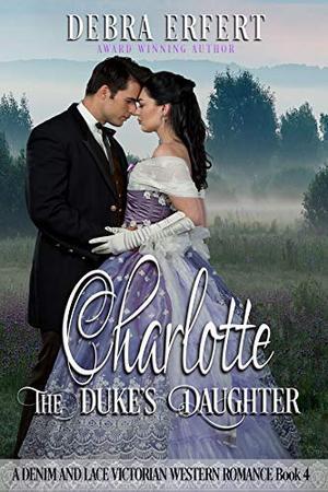 Charlotte; the Duke's Daughter: A Denim and Lace Victorian Western Romance by Debra Erfert