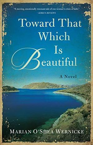 Toward That Which is Beautiful: A Novel by Marian O'Shea Wernicke