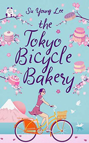 The Tokyo Bicycle Bakery: A feel good sweet and sorrowful love story by Su Young Lee