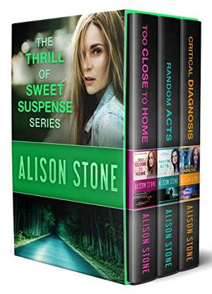 The Thrill of Sweet Suspense Boxed Set 1: Random Acts, Too Close to Home, and Critical Diagnosis: Clean and Wholesome Romantic Suspense by Alison Stone
