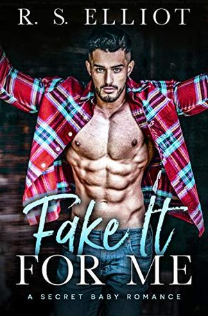 Fake It For Me: A Grumpy Boss Secret Baby Romance by R. S. Elliot