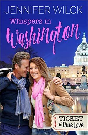 Whispers in Washington (Ticket to True Love) by Jennifer Wilck