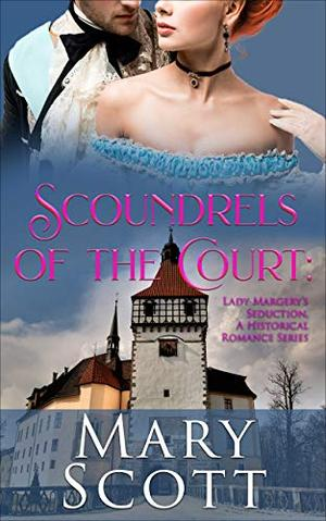 Scoundrels of the Court: Lady Margery's Seduction: A Historical Romance Series by Mary Scott