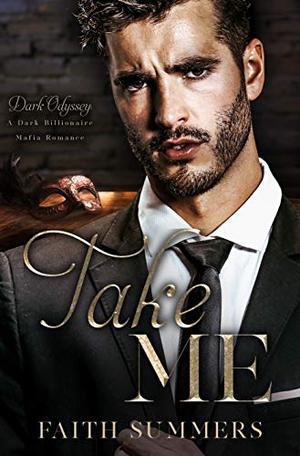 Take Me: A Dark Billionaire Mafia Romance by Faith Summers, Khardine Gray