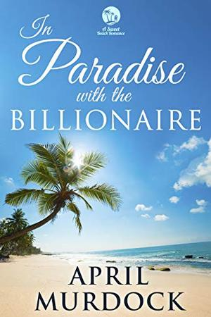 In Paradise with the Billionaire: A Sweet Beach Romance by April Murdock