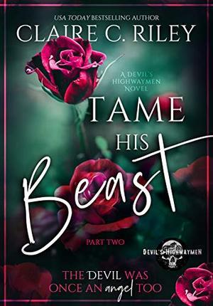 Tame his Beast - a Beauty & the Beast retelling Part 2: A Devil's Highwaymen MC romance story (A Devil's Highwaymen Romance) by Claire C. Riley