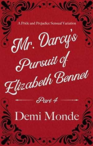 Part 4 - Mr. Darcy's Pursuit of Elizabeth Bennet: A Steamy Pride and Prejudice Variation by Demi Monde