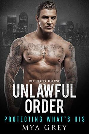 Unlawful Order, Protecting What's His - A Bodyguard - to - Lovers Romance by Mya Grey