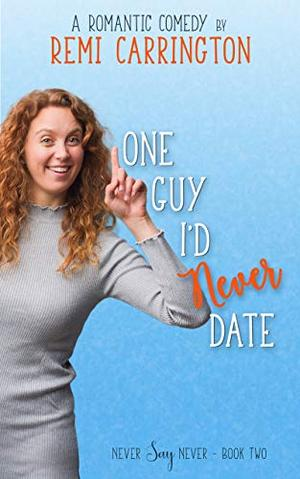 One Guy I'd Never Date: A Romantic Comedy by Remi Carrington