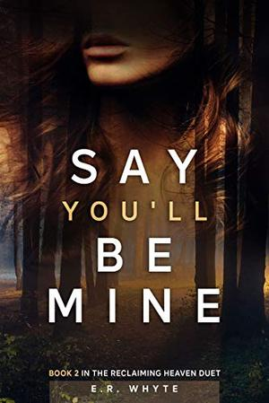 Say You'll Be Mine: Book 2 in the Reclaiming Heaven Duet by E.R. Whyte