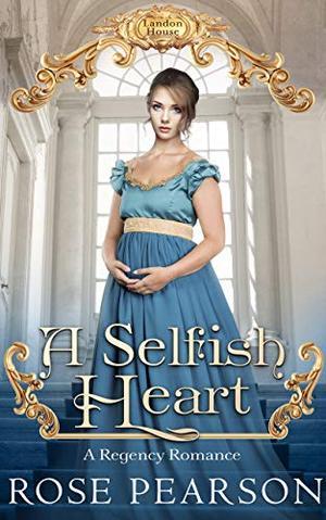 A Selfish Heart: A Regency Romance by Rose Pearson