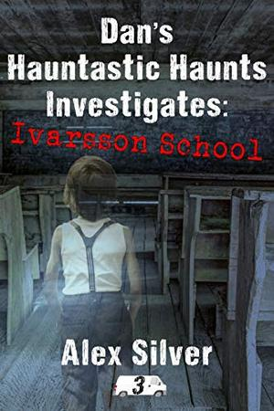 Dan's Hauntastic Haunts Investigates: Ivarsson School: A ghostly mm paranormal romance by Alex Silver