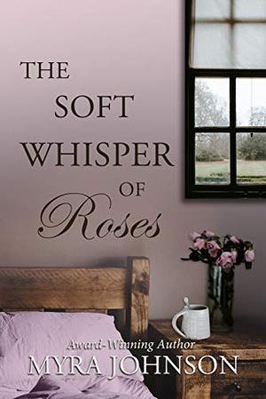 The Soft Whisper of Roses by Myra Johnson