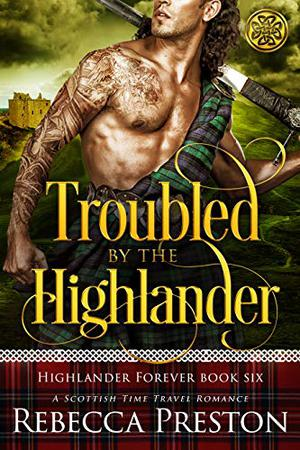 Troubled By The Highlander: A Scottish Time Travel Romance by Rebecca Preston