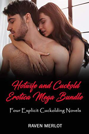 Hotwife and Cuckold Erotica Mega Bundle - Four Explicit Cuckolding Novels: Cuckolds have to learn sometime... by Raven Merlot