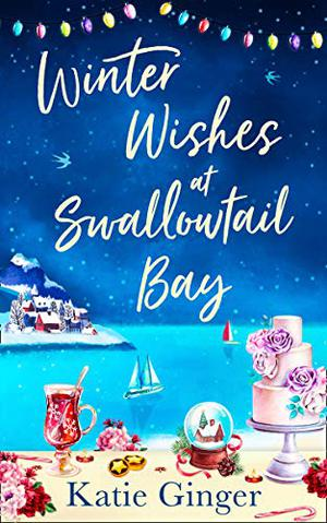 Winter Wishes at Swallowtail Bay: a heartwarming romantic comedy perfect for curling up with this Christmas for fans of Jill Mansell by Katie Ginger