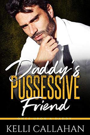 Daddy's Possessive Friend by Kelli Callahan