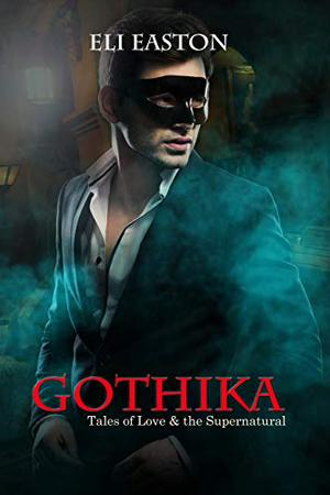 Gothika: Tales of Love and the Supernatural by Eli Easton